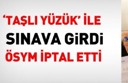 SINAVA YÜZÜKLE GİRDİ! ÖSYM SINAVINI İPTAL ETTİ!